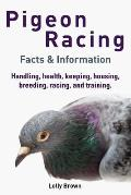 Pigeon Racing: Handling, health, keeping, housing, breeding, racing, and training. Facts & Information
