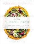 Blissful Basil Over 100 Plant Powered Recipes to Unearth Vibrancy Health & Happiness