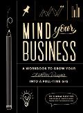 Mind Your Business A Workbook to Grow Your Creative Passion Into a Full Time Gig