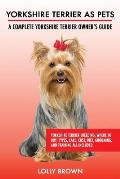 Yorkshire Terrier as Pets: Yorkshire Terrier Breeding, Where to Buy, Types, Care, Cost, Diet, Grooming, and Training all Included. A Complete Yor