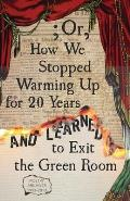 ; Or, How We Stopped Warming Up for 20 Years and Learned to Exit the Green Room