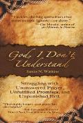 God, I Don't Understand: Unanswered Prayer, Unpunished Evil, Unanswered Promises