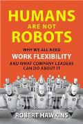 Humans Are Not Robots Why We All Need Work Flexibility & What Company Leaders Can Do About It