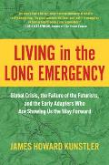 Living in the Long Emergency Global Crisis the Failure of the Futurists & the Early Adapters Who Are Showing Us the Way Forward