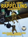 The US Army Rappelling Handbook - Military Abseiling Operations: Techniques, Training and Safety Procedures for Rappelling from Towers, Cliffs, Mounta