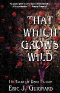 That Which Grows Wild: 16 Tales of Dark Fiction