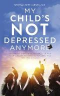 My Child's Not Depressed Anymore: Treatment Strategies That Will Launch Your College Student to Academic and Personal Success