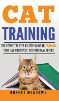 Cat Training: The Definitive Step By Step Guide to Training Your Cat Positively, With Minimal Effort