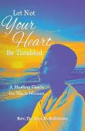 Let Not Your Heart Be Troubled: A Healing Guide for Black Women