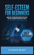 Self-Esteem for Beginners: Conquer Anxiety, Overcome Shyness, Improve Your People Skills, Boost Your Self-Confidence and Take Control of Your Lif