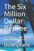 The Six Million Dollar Retiree: Your roadmap to a six million dollar retirement nest egg