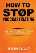 How to Stop Procrastinating: A Simple and Effective Way to Beat Laziness and Get Things Done