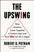 Upswing How America Came Together a Century Ago & How We Can Do It Again