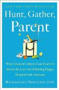 Hunt Gather Parent What Ancient Cultures Teach Us About the Lost Art of Raising Happy Helpful Little Humans