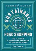 A Pocket Guide to Sustainable Food Shopping: How to Navigate the Grocery Store, Read Labels, and Help Save the Planet
