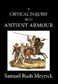 A Crtitical Inquiry Into Antient Armour: As It Existed in Europe, But Particularly in England, from the Norman Conquest to the Reign of King Charles I