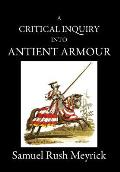 A Critical Inquiry Into Antient Armour: As It Existed in Europe, But Particularly in England, from the Norman Conquest to the Reign of King Charles II