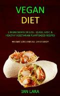 Vegan Diet: 5 Ingredients or Less - Quick, Easy, & Healthy Vegetarian Plant Based Recipes (Weight Loss and All Day Energy)