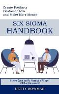 Six Sigma Handbook: Create Products Customer Love and Make More Money (Improve Operational Performance in All Types of Office Environments