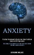 Anxiety: Practical Techniques to Rewire Your Brain to Defuse Anger and Kill Depression (Stop Being Anxious and Recover From Nar