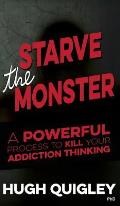 Starve the Monster: A Powerful Process to Kill Your Addiction Thinking