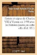 Entr?e Et S?jour de Charles VIII ? Vienne En 1490 Avec Les Histoires Jou?es En Cette Ville
