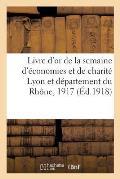 Livre d'Or de la Semaine d'?conomies Et de Charit? Lyon Et D?partement Du Rh?ne, 20 D?cembre 1917