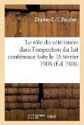 Le R?le Du V?t?rinaire Dans l'Inspection Du Lait Conf?rence Faite Le 16 F?vrier 1908
