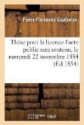 Th?se Pour La Licence l'Acte Public Sera Soutenu, Le Mercredi 22 Novembre 1854,