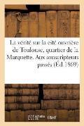 La V?rit? Sur La Cit? Ouvri?re de Toulouse, Au Quartier de la Marquette. Aux Souscripteurs Pass?s