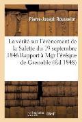 La V?rit? Sur l'?v?nement de la Salette Du 19 Septembre 1846, Ou Rapport ? Mgr l'?v?que de Grenoble