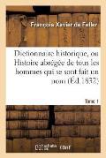 Dictionnaire Historique, Ou Histoire Abr?g?e de Tous Les Hommes Qui Se Sont Fait Un Nom Tome 1
