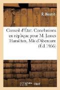 Conseil d'?tat. Conclusions En R?plique Pour M. James Hamilton, MIS d'Abercorn, Demandeur