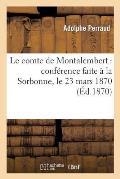 Le Comte de Montalembert: Conf?rence Faite ? La Sorbonne, Le 23 Mars 1870