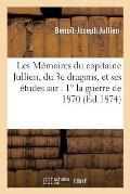 Les M?moires Du Capitaine Jullien, Du 3e Dragons, Et Ses ?tudes Sur: 1? La Guerre de 1870