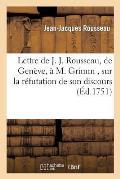 Lettre de J. J. Rousseau, de Geneve, a M. Grimm, Sur La R?futation de Son Discours, Par M. Gautier