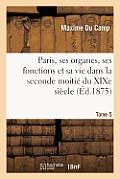 Paris, Ses Organes, Ses Fonctions Et Sa Vie Dans La Seconde Moiti? Du Xixe Si?cle. T. 5