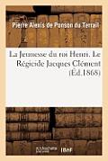 La Jeunesse Du Roi Henri. Le R?gicide Jacques Cl?ment