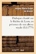 Dialogue Chant? Sur Le Th??tre de Lyon, En Pr?sence de Son Altesse Royale La Princesse de Pi?mont
