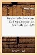 ?tudes Sur Les Beaux-Arts. de l'Enseignement Des Beaux-Arts Au Point de Vue