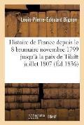 Histoire de France Depuis Le 18 Brumaire Novembre 1799 Jusqu'? La Paix de Tilsitt Juillet 1807
