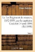 Le 1er R?giment de Zouaves, 1852-1895, Par Le Capitaine Godchot 14 Avril 1896 Tome 1