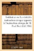 Bon Instituteur Ou La V?ritable Instruction Civique Oppos?e ? l'Instruction Civique de M. Paul Bert