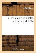 Ubu Roi, Drame En 5 Actes, En Prose