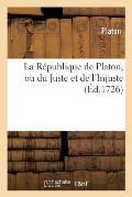 La R?publique de Platon, Ou Du Juste Et de l'Injuste. Pr?c?d? de la Vie de Platon.