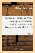 Recueil Des Lettres de Mme La Marquise de S?vign? ? Mme La Comtesse de Grignan, Sa Fille. Tome 6