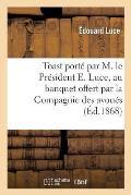 Toast Port? Par M. Le Pr?sident E. Luce, Au Banquet Offert Par La Compagnie Des Avou?s: de Marseille, ? Me A. Berthou Son Doyen...