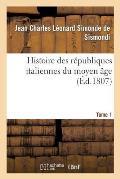 Histoire Des R?publiques Italiennes Du Moyen ?ge. Tome 1