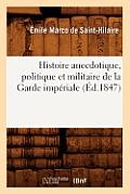 Histoire Anecdotique, Politique Et Militaire de la Garde Imp?riale (?d.1847)
