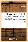 Histoire de la Magie, Du Monde Surnaturel Et de la Fatalit? ? Travers Les Temps (?d.1870)